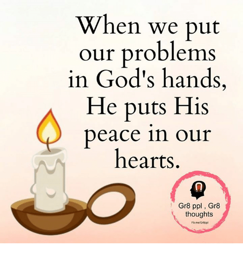 Memes, Hearts, and Peace: When we put  our problems  in God's hands,  He puts His  peace in our  hearts  Gr8 ppl Gr8  thoughts  Fb.me/Gr8ppl