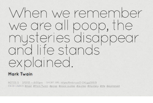 When We Remember We Are Al Poop The Mysteries Disappear And Life