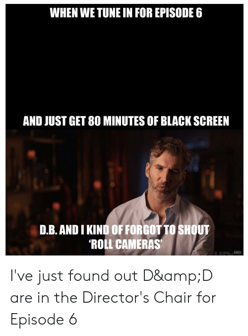 Black, Chair, and Tune: WHEN WE TUNE IN FOR EPISODE 6  AND JUST GET 80 MINUTES OF BLACK SCREEN  D.B. ANDI KIND OF FORGOT TO SHOUT  ROLL CAMERAS I've just found out D&D are in the Director's Chair for Episode 6