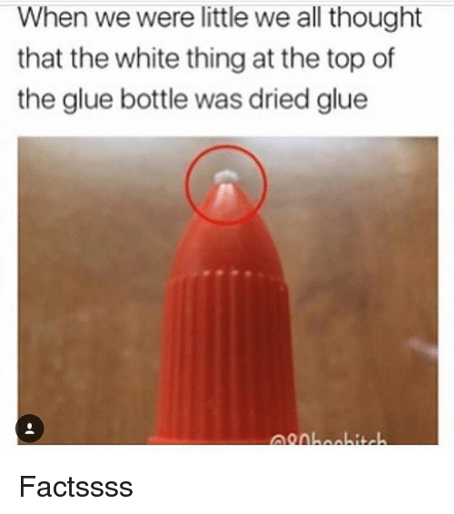 Memes, White, and Thought: When we weelttlewe all thought  that the white thing at the top of  the glue bottle was dried glue Factssss