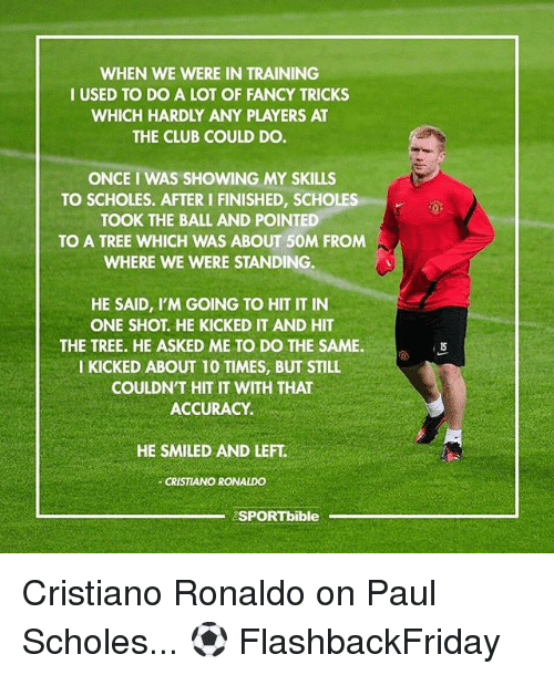 Club, Cristiano Ronaldo, and Memes: WHEN WE WERE IN TRAINING  I USED TO DO A LOT OF FANCY TRICKS  WHICH HARDLY ANY PLAYERS AT  THE CLUB COULD DO.  ONCE I WAS SHOWING MY SKILLS  TO SCHOLES. AFTER I FINISHED, SCHOLES  TOOK THE BALL AND POINTED  TO A TREE WHICH WAS ABOUT 50M FROM  WHERE WE WERE STANDING.  HE SAID, I'M GOING TO HIT IT IN  ONE SHOT. HE KICKED IT AND HIT  THE TREE. HE ASKED ME TO DO THE SAME.  I KICKED ABOUT 10 TIMES, BUT STILL  COULDN'T HIT IT WITH THAT  ACCURACY.  HE SMILED AND LEFT  CRISTIANO RONALDO  SPORTbible Cristiano Ronaldo on Paul Scholes... ⚽️ FlashbackFriday