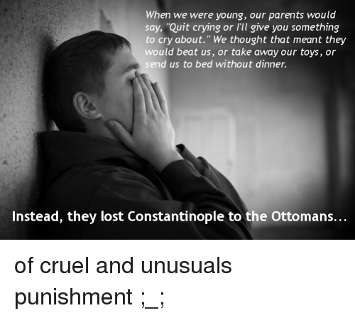 """Crying, Dank, and Parents: When we were young, our parents would  say, """"Quit crying or I'll give you something  to cry about."""" We thought that meant they  would beat us, or take away our toys, or  send us to bed without dinner.  Instead, they lost Constantinople to the Ottomans... of cruel and unusuals punishment ;_;"""