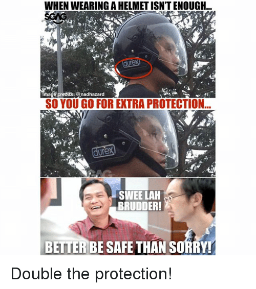 Memes, Sorry, and 🤖: WHEN WEARING A HELMET ISN'T ENOUGH...  mage credits: @nadhazard  SO YOU GO FOR EXTRA PROTECTION  dure  SWEE LAH  BRUDDER!  BETTER BE SAFE THAN SORRY Double the protection!
