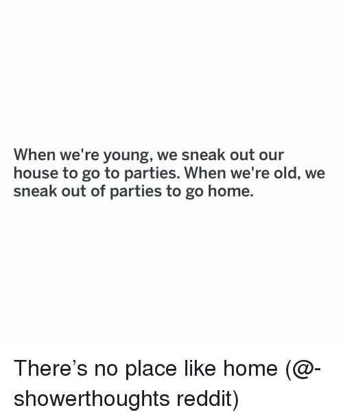 Funny, Reddit, and Home: When we're young, we sneak out our  house to go to parties. When we're old, we  sneak out of parties to go home. There's no place like home (@-showerthoughts reddit)