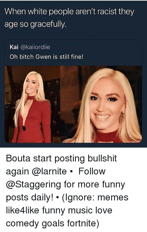 Bitch, Funny, and Goals: When white people aren't racist they  age so gracefully.  Kai @kaiiordie  Oh bitch Gwen is still fine! Bouta start posting bullshit again @larnite • ➫➫➫ Follow @Staggering for more funny posts daily! • (Ignore: memes like4like funny music love comedy goals fortnite)