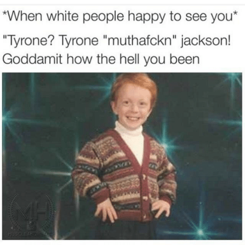"""White People, Happy, and White: When white people happy to see you*  """"Tyrone? Tyrone """"muthafckn"""" jackson!  Goddamit how the hell you been"""