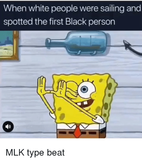 Funny, White People, and Black: When white people were sailing and  spotted the first Black person MLK type beat