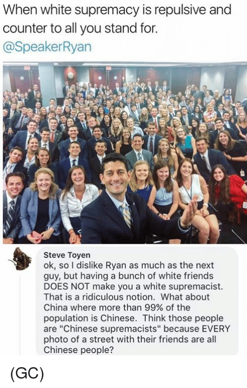 """Friends, Memes, and China: When white supremacy is repulsive and  counter to all you stand for.  @SpeakerRyan  Steve Toyen  ok, so I dislike Ryan as much as the next  guy, but having a bunch of white friends  DOES NOT make you a white supremacist  That is a ridiculous notion. What about  China where more than 99% of the  population is Chinese. Think those people  are """"Chinese supremacists"""" because EVERY  photo of a street with their friends are all  Chinese people? (GC)"""