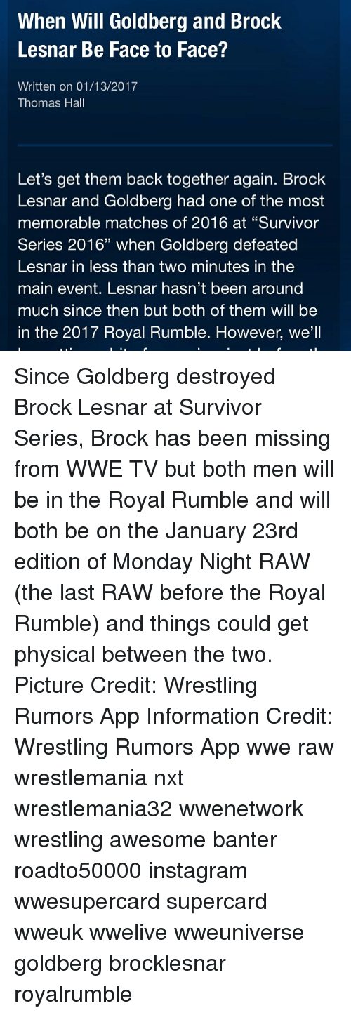 """Memes, Wrestling, and Survivor: When Will Goldberg and Brock  Lesnar Be Face to Face?  Written on 01/13/2017  Thomas Hall  Let's get them back together again. Brock  Lesnar and Goldberg had one of the most  memorable matches of 2016 at """"Survivor  Series 2016"""" when Goldberg defeated  Lesnar in less than two minutes in the  main event. Lesnar hasn't been around  much since then but both of them will be  in the 2017 Royal Rumble. However, we'll Since Goldberg destroyed Brock Lesnar at Survivor Series, Brock has been missing from WWE TV but both men will be in the Royal Rumble and will both be on the January 23rd edition of Monday Night RAW (the last RAW before the Royal Rumble) and things could get physical between the two. Picture Credit: Wrestling Rumors App Information Credit: Wrestling Rumors App wwe raw wrestlemania nxt wrestlemania32 wwenetwork wrestling awesome banter roadto50000 instagram wwesupercard supercard wweuk wwelive wweuniverse goldberg brocklesnar royalrumble"""