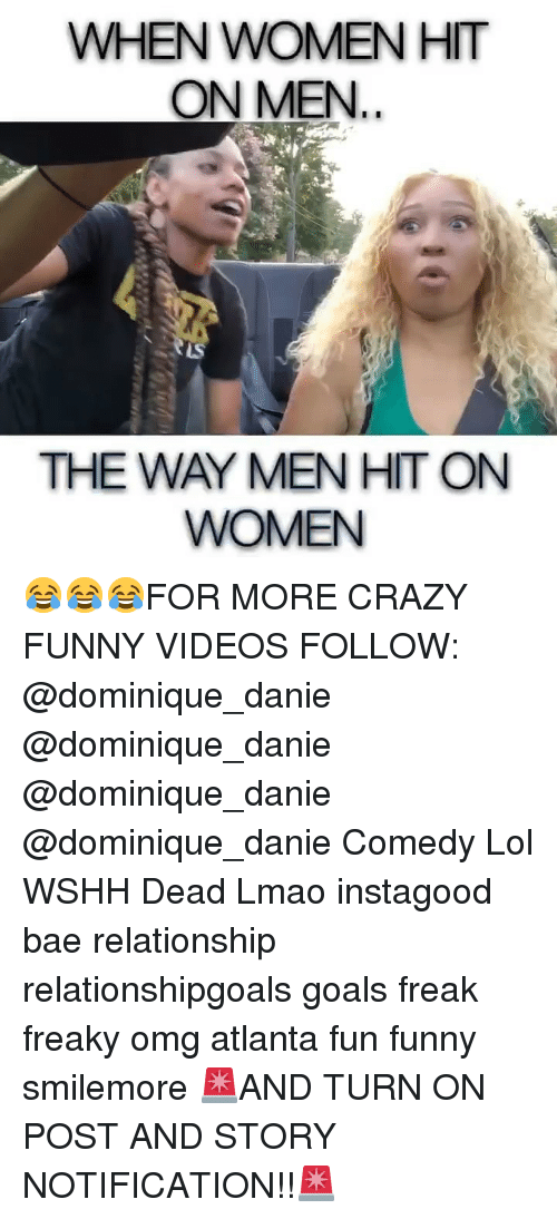 Bae, Crazy, and Funny: WHEN WOMEN HIT  ON MEN  THE WAY MEN HIT ON  WOMEN 😂😂😂FOR MORE CRAZY FUNNY VIDEOS FOLLOW: @dominique_danie @dominique_danie @dominique_danie @dominique_danie Comedy Lol WSHH Dead Lmao instagood bae relationship relationshipgoals goals freak freaky omg atlanta fun funny smilemore 🚨AND TURN ON POST AND STORY NOTIFICATION!!🚨