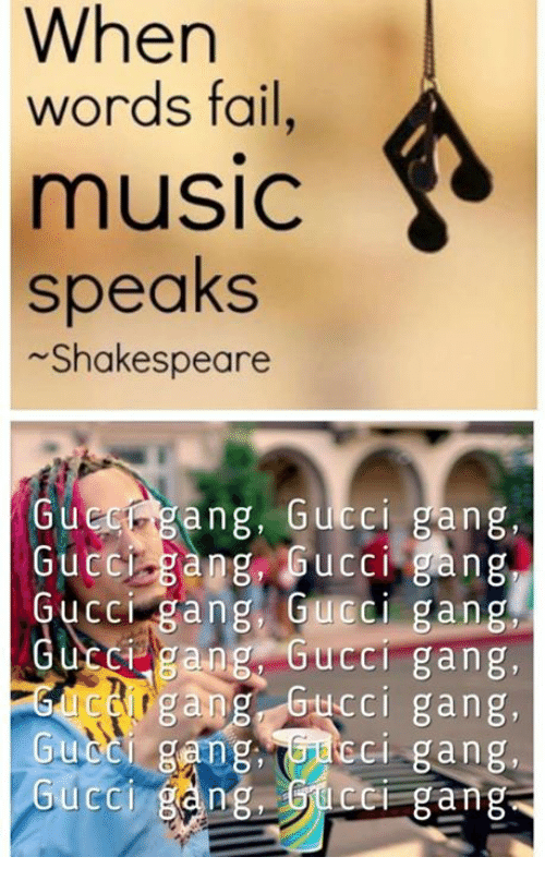 Fail, Gucci, and Music: When  words fail  music  speaks  Shakespeare  Gue  ng, Gucci gang,  Guccigang, Gucci gang  Gucci gang,Gucci gang  ucC gang GucCI gang,  Gurgang, Gucci gang,  GUCCI gang,TG-dCGI gang,  ng, GCC gang  Gucci