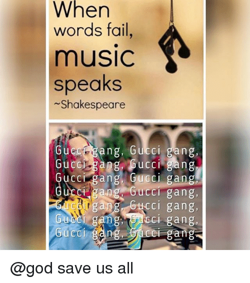 Fail, God, and Gucci: When  words fail,  music  speaks  Shakespeare  Gueugang, Gucci gang,  Guccr gang, Gucci gang  Gucci gang, Gucci gang  UCC gang GuccI gang,  agang Gticci gang  Gu gangcI gang.  ng bucc gang  Gucci @god save us all