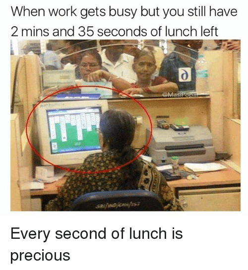 Funny, Precious, and Work: When work gets busy but you still have  2 mins and 35 seconds of lunch left Every second of lunch is precious