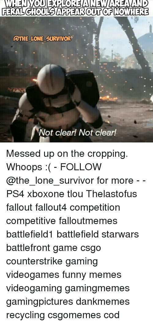 Funny, Memes, and Ps4: WHEN WOUEx OREANEM AREA AND  APPEAR OUT OFNOWHERE  QUHELULONE SURVIVOR  Not clear! Not clearl Messed up on the cropping. Whoops :( - FOLLOW @the_lone_survivor for more - - PS4 xboxone tlou Thelastofus fallout fallout4 competition competitive falloutmemes battlefield1 battlefield starwars battlefront game csgo counterstrike gaming videogames funny memes videogaming gamingmemes gamingpictures dankmemes recycling csgomemes cod