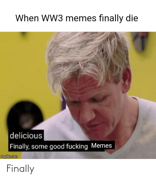 When Ww3 Memes Finally Die Delicious Finally Some Good Fucking Memes Imgflipcom Finally Meme On Me Me