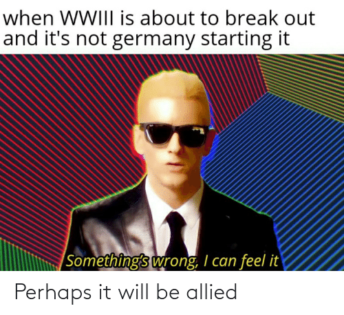 Reddit, Break, and Germany: when WWIII is about to break out  and it's not germany starting it  Something's wrong, I can feel it Perhaps it will be allied