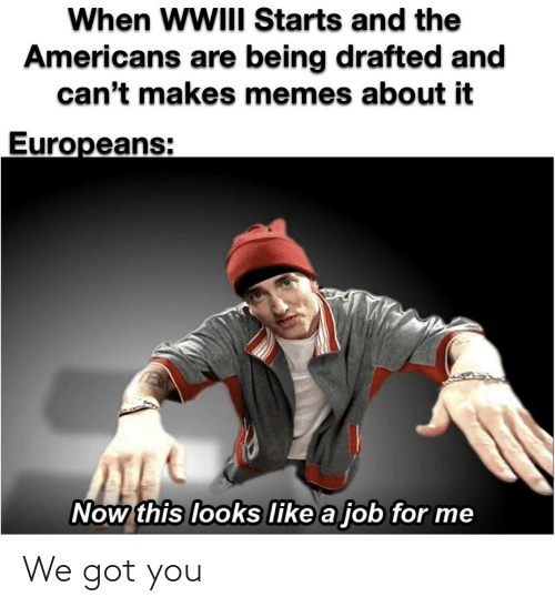 Memes, Got, and The Americans: When WWIII Starts and the  Americans are being drafted and  can't makes memes about it  Europeans:  Now this looks like a job for me We got you