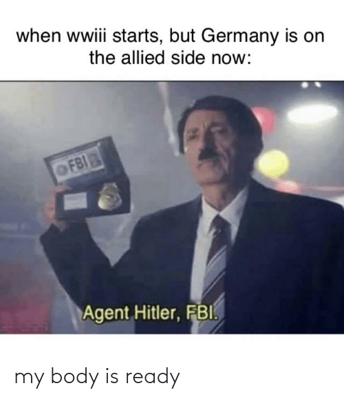 Fbi, Germany, and Now: when wwiii starts, but Germany is on  the allied side now:  OFBI  Agent Hitler, FBI. my body is ready
