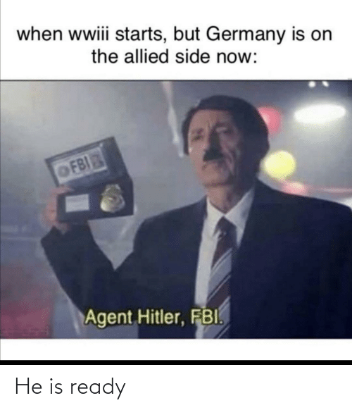 Fbi, Germany, and Dank Memes: when wwiii starts, but Germany is on  the allied side now:  OFBI  Agent Hitler, FBI. He is ready