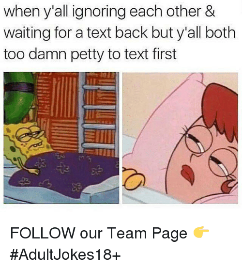 Ignorant, Memes, and Petty: when y all ignoring each other &  waiting for a text back but y'all both  too damn petty to text first  JIE FOLLOW our Team Page 👉 #AdultJokes18+