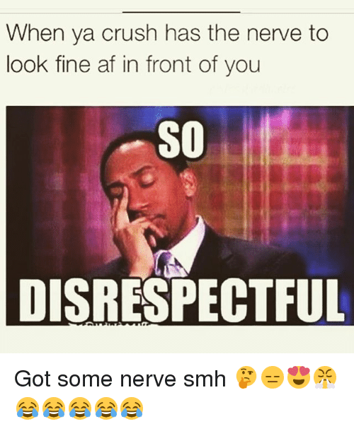 Af, Crush, and Memes: When ya crush has the nerve to  look fine af in front of you  SO  DISRESPECTFUL Got some nerve smh 🤔😑😍😤😂😂😂😂😂