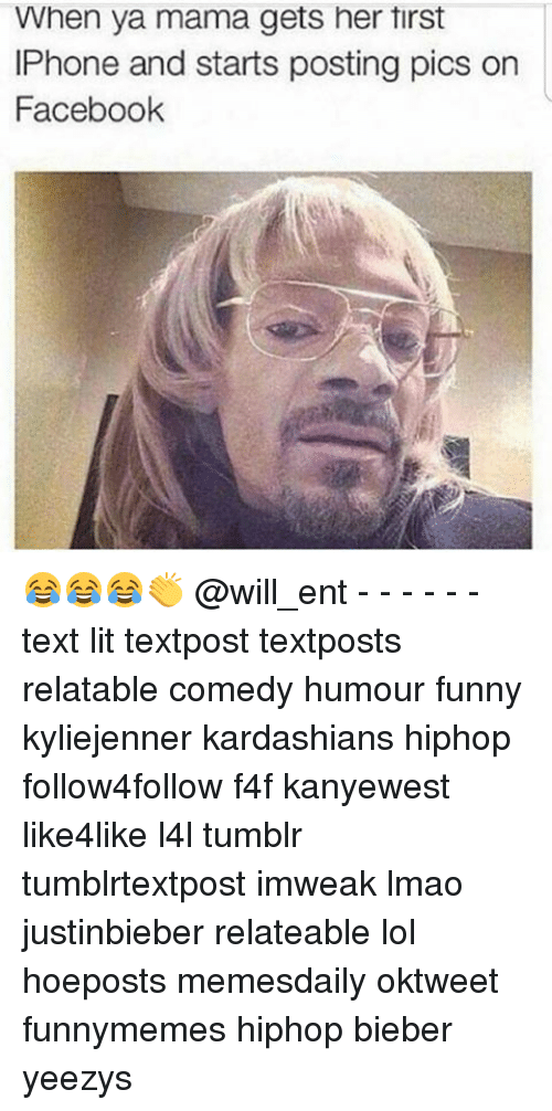 Memes, 🤖, and Mama: When ya mama gets her tirst  IPhone and starts posting pics on  Facebook 😂😂😂👏 @will_ent - - - - - - text lit textpost textposts relatable comedy humour funny kyliejenner kardashians hiphop follow4follow f4f kanyewest like4like l4l tumblr tumblrtextpost imweak lmao justinbieber relateable lol hoeposts memesdaily oktweet funnymemes hiphop bieber yeezys