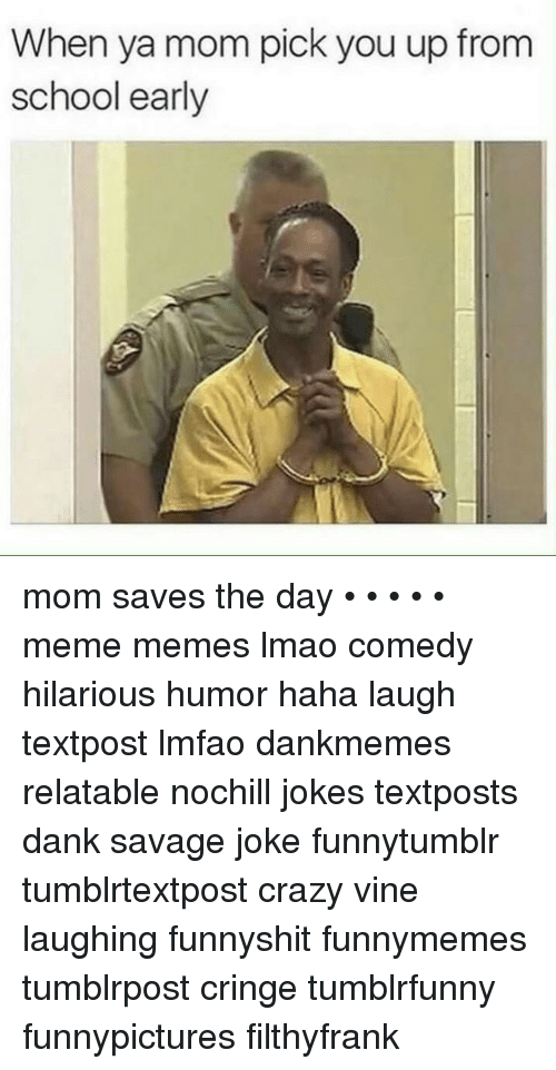 Crazy, Dank, and Lmao: When ya mom pick you up from  school early mom saves the day • • • • • meme memes lmao comedy hilarious humor haha laugh textpost lmfao dankmemes relatable nochill jokes textposts dank savage joke funnytumblr tumblrtextpost crazy vine laughing funnyshit funnymemes tumblrpost cringe tumblrfunny funnypictures filthyfrank