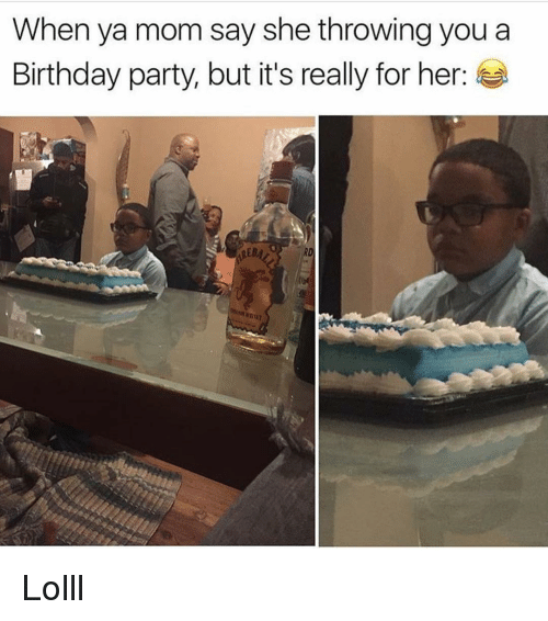 Birthday, Memes, and Party: When ya mom say she throwing you a  Birthday party, but it's really for her:  REBA Lolll