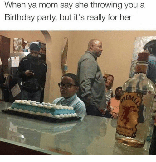 Birthday, Party, and Mom: When ya mom say she throwing you a  Birthday party, but it's really for her