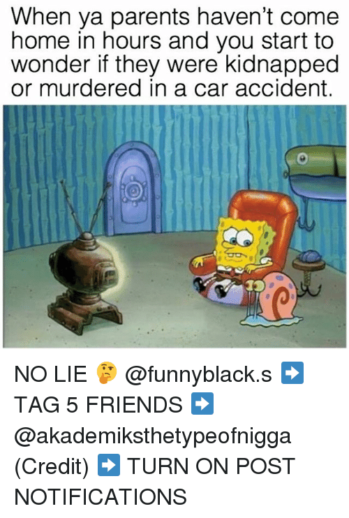 Friends, Parents, and Home: When ya parents haven't come  home in hours and you start to  wonder if they were kidnapped  or murdered in a car accident. NO LIE 🤔 @funnyblack.s ➡️ TAG 5 FRIENDS ➡️ @akademiksthetypeofnigga (Credit) ➡️ TURN ON POST NOTIFICATIONS