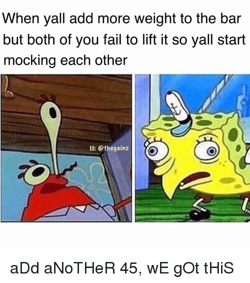 Fail, Memes, and 🤖: When yall add more weight to the bar  but both of you fail to lift it so yall start  mocking each other  IG: @thegainz aDd aNoTHeR 45, wE gOt tHiS