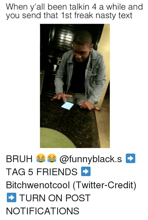 Bruh, Friends, and Nasty: When y'all been talkin 4 a while and  you send that 1st freak nasty text BRUH 😂😂 @funnyblack.s ➡️ TAG 5 FRIENDS ➡️ Bitchwenotcool (Twitter-Credit) ➡️ TURN ON POST NOTIFICATIONS