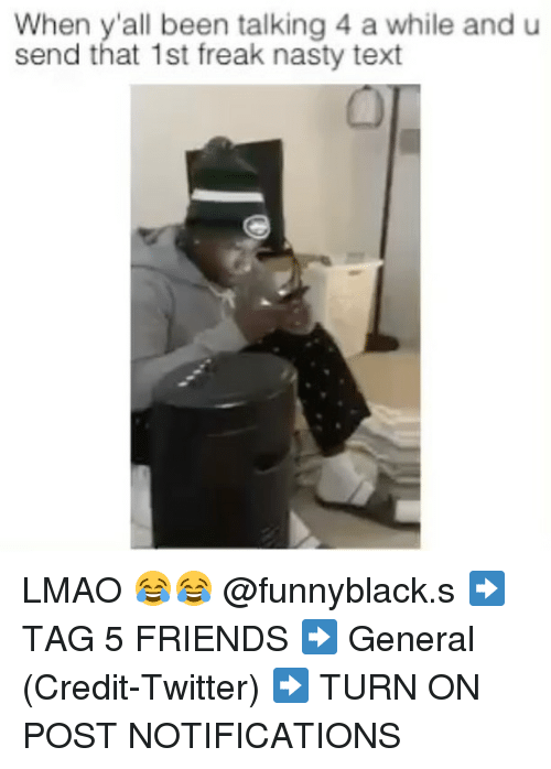 Friends, Lmao, and Nasty: When y'all been talking 4 a while and u  send that 1st freak nasty text LMAO 😂😂 @funnyblack.s ➡️ TAG 5 FRIENDS ➡️ General (Credit-Twitter) ➡️ TURN ON POST NOTIFICATIONS