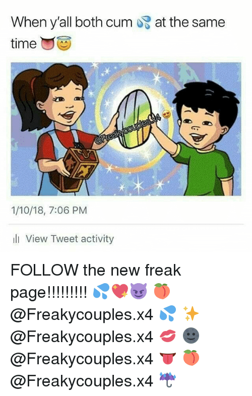 Cum, Memes, and 🤖: When y'all both cum  at the same  1/10/18, 7:06 PM  li View Tweet activity FOLLOW the new freak page!!!!!!!!! 💦💖😈 🍑 @Freakycouples.x4 💦 ✨ @Freakycouples.x4 💋 🌚 @Freakycouples.x4 👅 🍑 @Freakycouples.x4 ☔️