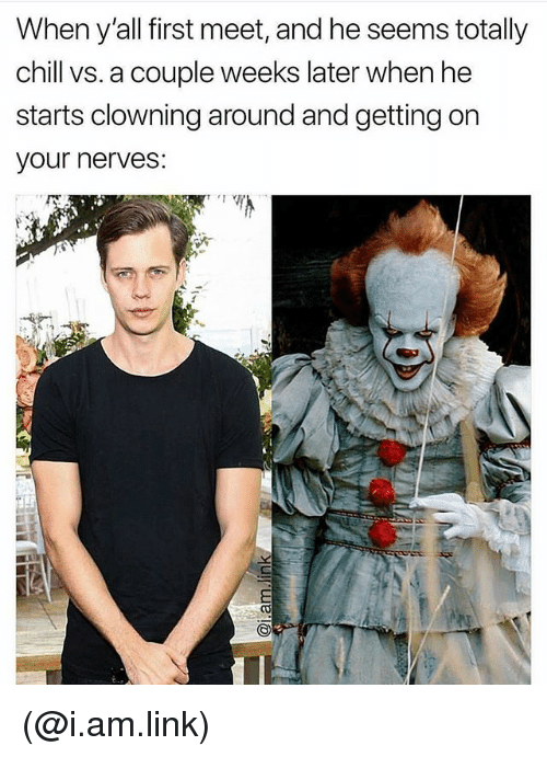 Chill, Link, and Dank Memes: When y'all first meet, and he seems totally  chill vs. a couple weeks later when he  starts clowning around and getting on  your nerves: (@i.am.link)