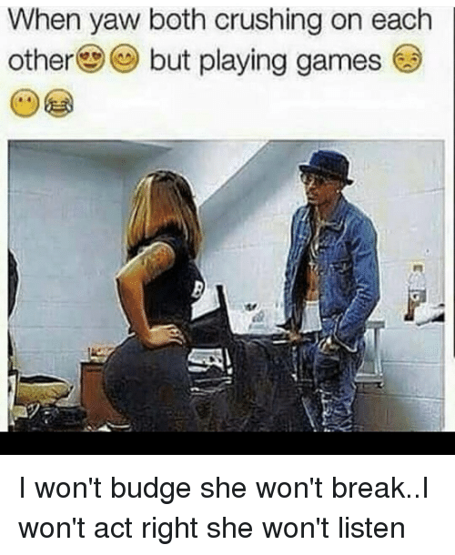 Memes, 🤖, and Playing Games: When yaw both crushing on each  other but playing games I won't budge she won't break..I won't act right she won't listen