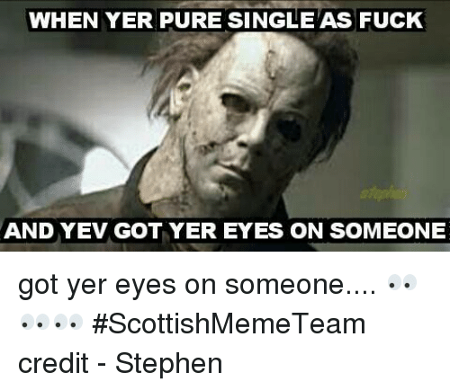 Memes, Stephen, and Credited: WHEN YER PURE SINGLEAS FUcK  AND YEV GOT YER EYES ON SOMEONE got yer eyes on someone....   👀👀👀   #ScottishMemeTeam  credit - Stephen