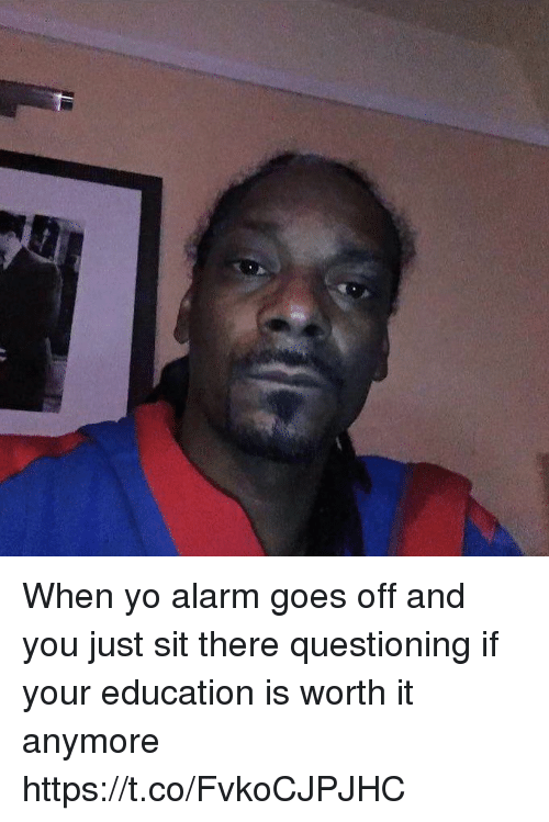 Yo, Alarm, and Girl Memes: When yo alarm goes off and you just sit there questioning if your education is worth it anymore https://t.co/FvkoCJPJHC