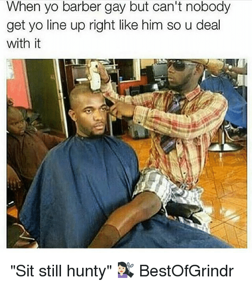 when yo barber gay but cant nobody get yo line 2277292 when yo barber gay but can't nobody get yo line up right like him