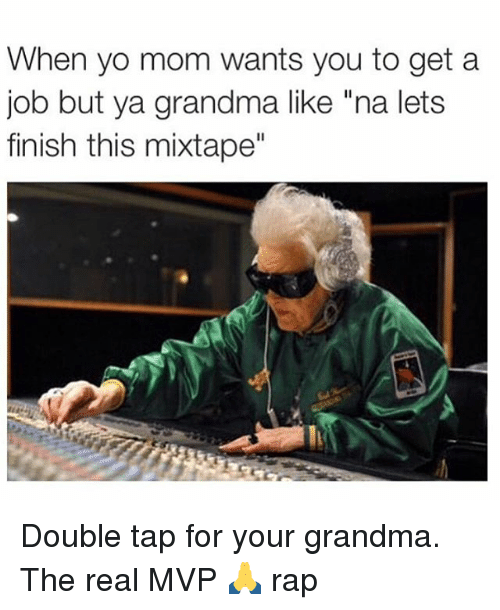"Grandma, Memes, and Rap: When yo mom wants you to get a  job but ya grandma like ""na lets  finish this mixtape"" Double tap for your grandma. The real MVP 🙏 rap"