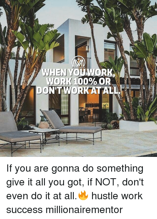 Anaconda, Memes, and Work: WHEN YObW  WORK 100% OF  DONTWORK ATALLR If you are gonna do something give it all you got, if NOT, don't even do it at all.🔥 hustle work success millionairementor
