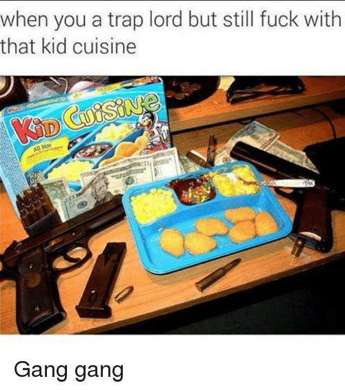 Funny, Gang, and Traps: when you a trap lord but still fuck with  that kid cuisine Gang gang