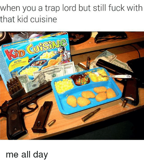 Trap, Trapping, and Dank Memes: when you a trap lord but still fuck with  that kid cuisine me all day
