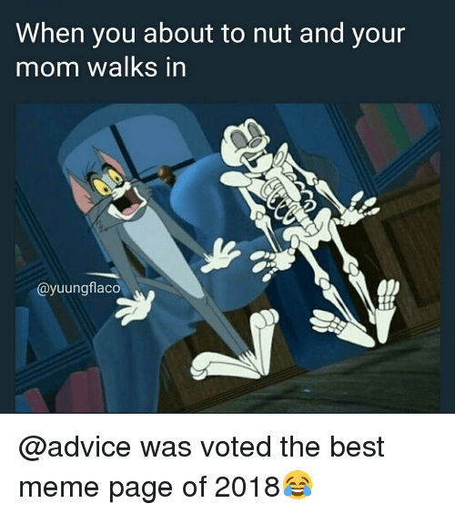 Advice, Meme, and Memes: When you about to nut and your  mom walks in  ayuungflaco @advice was voted the best meme page of 2018😂