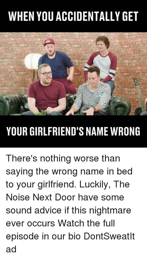 Advice, Memes, and Watch: WHEN YOU ACCIDENTALLY GET  YOUR GIRLFRIEND'S NAME WRONG There's nothing worse than saying the wrong name in bed to your girlfriend. Luckily, The Noise Next Door have some sound advice if this nightmare ever occurs Watch the full episode in our bio DontSweatIt ad