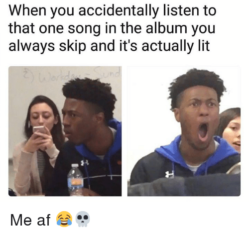 Af, Lit, and Memes: When you accidentally listen to  that one song in the album you  always skip and it's actually lit Me af 😂💀