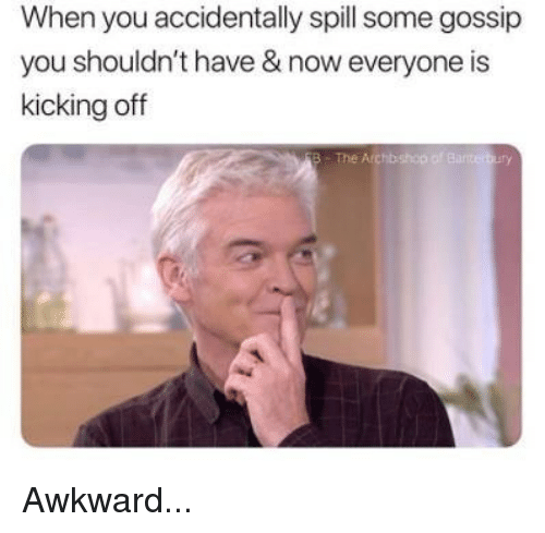 Memes, Awkward, and 🤖: When you accidentally spill some gossip  you shouldn't have & now everyone is  kicking off  The Archb  bshop of Bar Awkward...