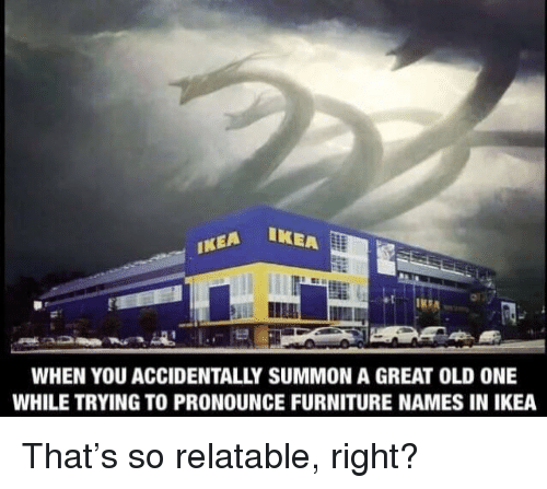 Ikea, Furniture, and Relatable: WHEN YOU ACCIDENTALLY SUMMON A GREAT OLD ONE  WHILE TRYING TO PRONOUNCE FURNITURE NAMES IN IKEA