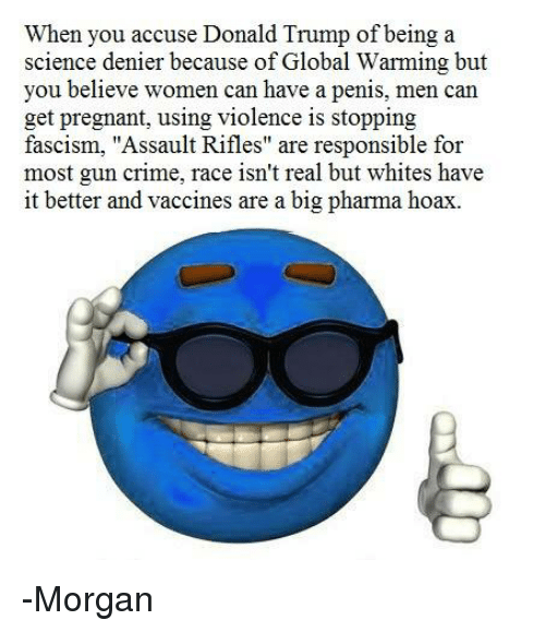 "Crime, Donald Trump, and Global Warming: when you accuse Donald Trump of being a  science denier because of Global Warming but  you believe women can have a penis, men can  get pregnant, using violence is stopping  fascism, ""Assault Rifles"" are responsible for  most gun crime, race isn't real but whites have  it better and vaccines are a big pharma hoax. -Morgan"