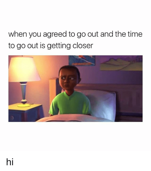 Time, Girl Memes, and Closer: when you agreed to go out and the time  to go out is getting closer hi